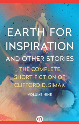 Earth for Inspiration and Other Stories: The Complete Short Fiction of Clifford D. Simak, Volume Nine | USA, Open Road Integrated Media 2016
